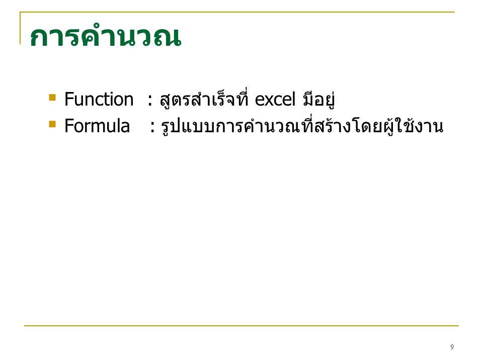 การคำนวณ  Function : สูตรสำเร็จที่ excel มีอยู่  Formula : รูปแบบการคำนวณที่สร้างโดยผู้ใช้งาน 9