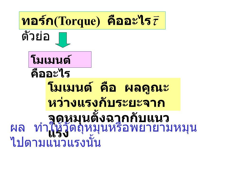 ทอร์ก (Torque) คืออะไร ตัวย่อ โมเมนต์ คืออะไร โมเมนต์ คือ ผลคูณะ หว่างแรงกับระยะจาก จุดหมุนตั้งฉากกับแนว แรง ผล ทำให้วัตถุหมุนหรือพยายามหมุน ไปตามแนวแ