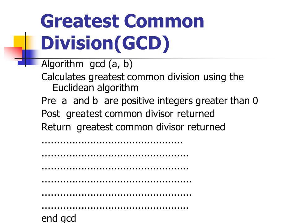 Greatest Common Division(GCD) Algorithm gcd (a, b) Calculates greatest common division using the Euclidean algorithm Pre a and b are positive integers greater than 0 Post greatest common divisor returned Return greatest common divisor returned...................................................................................................................................................................................................