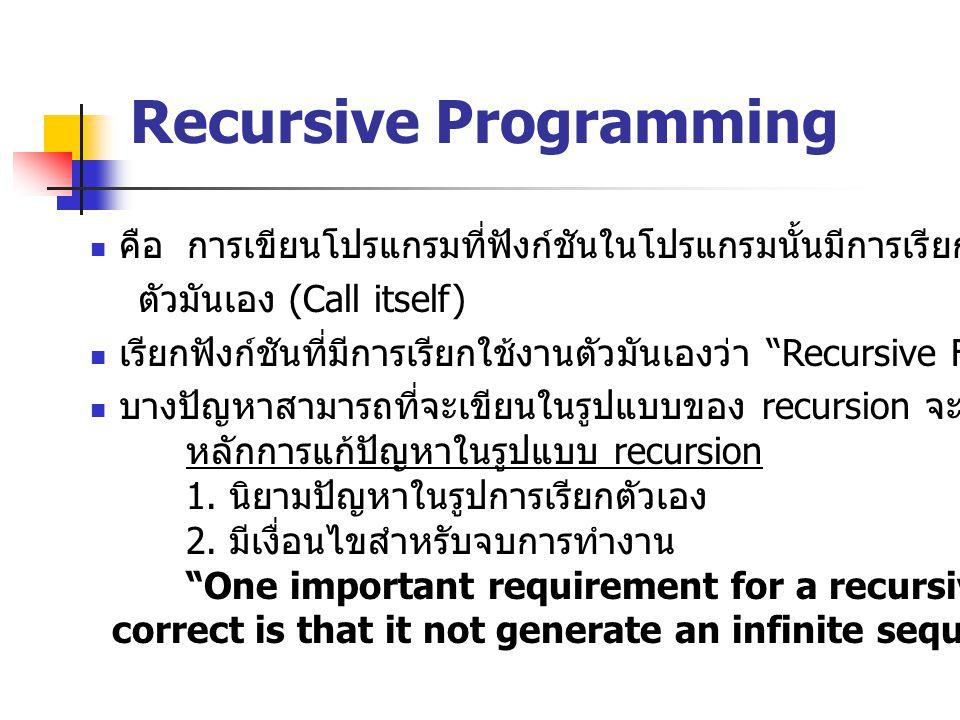 Recursive Programming คือ การเขียนโปรแกรมที่ฟังก์ชันในโปรแกรมนั้นมีการเรียกใช้งาน ตัวมันเอง (Call itself) เรียกฟังก์ชันที่มีการเรียกใช้งานตัวมันเองว่า Recursive Function บางปัญหาสามารถที่จะเขียนในรูปแบบของ recursion จะง่ายกว่า หลักการแก้ปัญหาในรูปแบบ recursion 1.