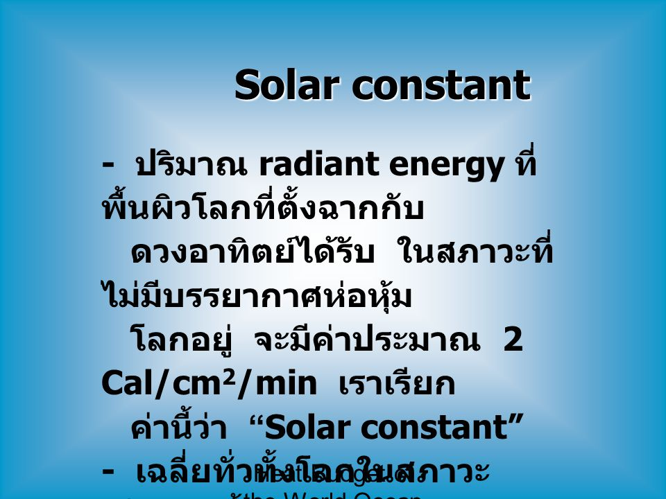 Heat Budget of the World Ocean Solar constant - ปริมาณ radiant energy ที่ พื้นผิวโลกที่ตั้งฉากกับ ดวงอาทิตย์ได้รับ ในสภาวะที่ ไม่มีบรรยากาศห่อหุ้ม โลก