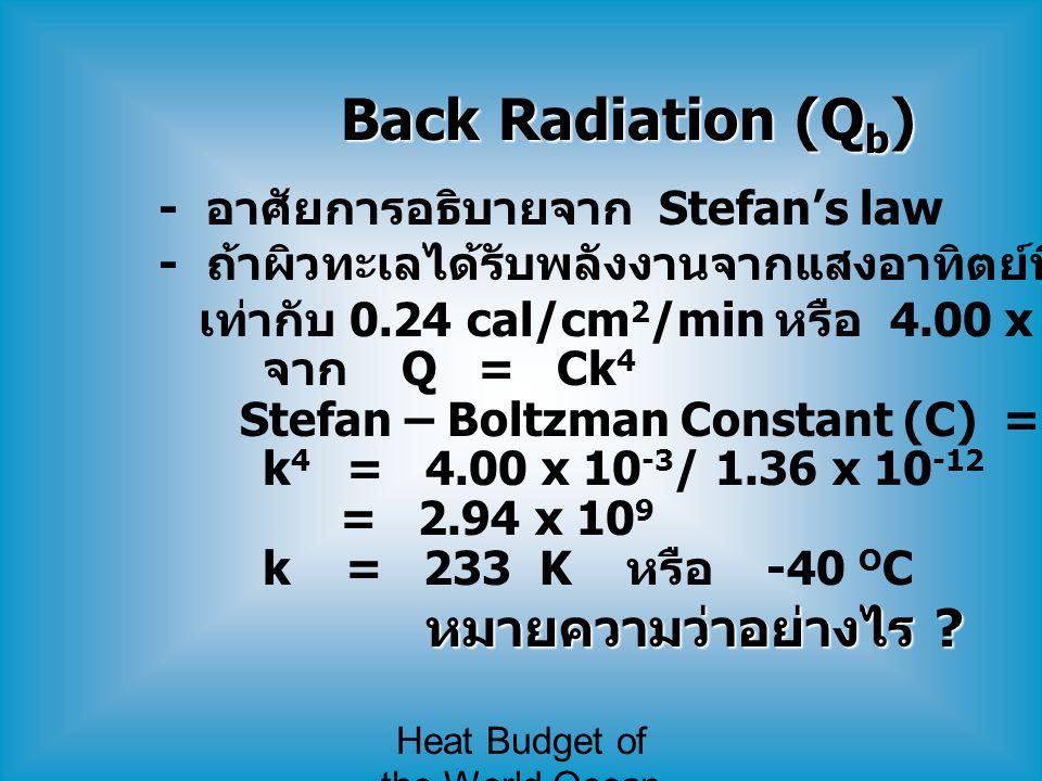 Heat Budget of the World Ocean Back Radiation (Q b ) - อาศัยการอธิบายจาก Stefan's law - ถ้าผิวทะเลได้รับพลังงานจากแสงอาทิตย์ที่ส่องมาถึง เท่ากับ 0.24