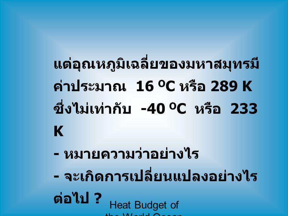 Heat Budget of the World Ocean แต่อุณหภูมิเฉลี่ยของมหาสมุทรมี ค่าประมาณ 16 O C หรือ 289 K ซึ่งไม่เท่ากับ -40 O C หรือ 233 K - หมายความว่าอย่างไร - จะเ