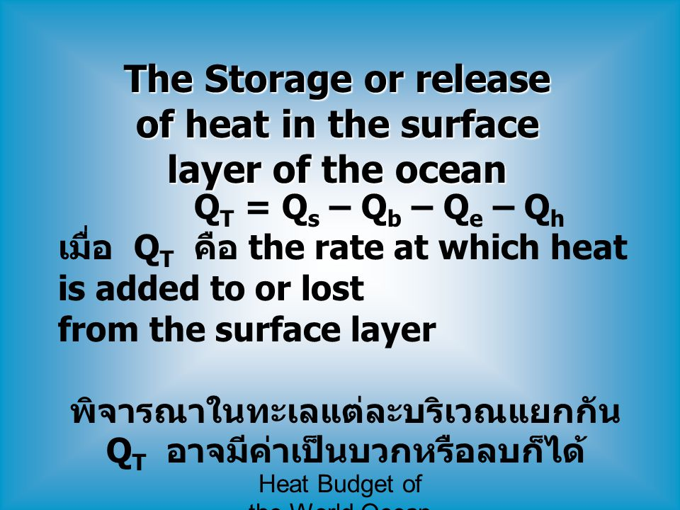 Heat Budget of the World Ocean The Storage or release of heat in the surface layer of the ocean Q T = Q s – Q b – Q e – Q h เมื่อ Q T คือ the rate at