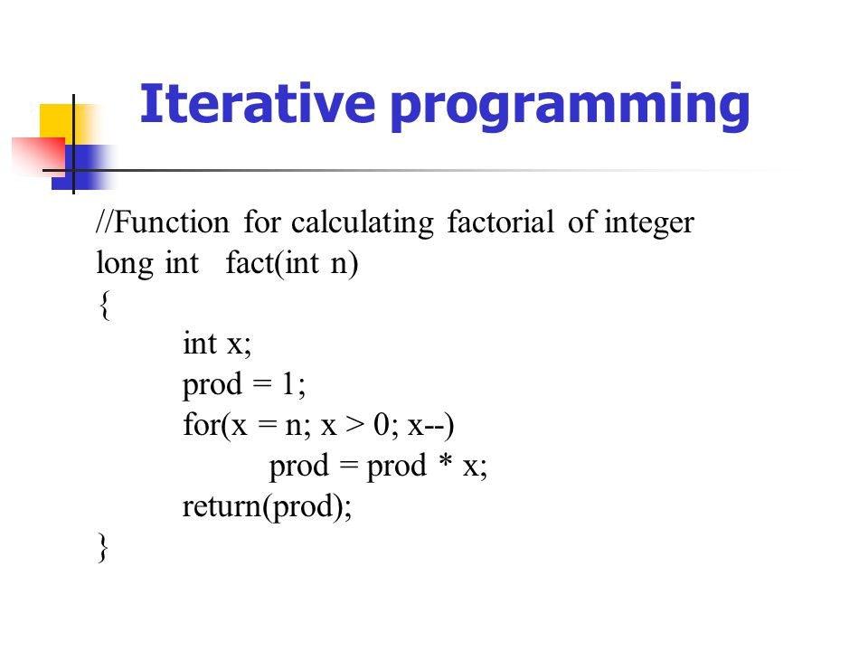 //Function for calculating factorial of integer long int fact(int n) { int x; prod = 1; for(x = n; x > 0; x--) prod = prod * x; return(prod); } Iterative programming