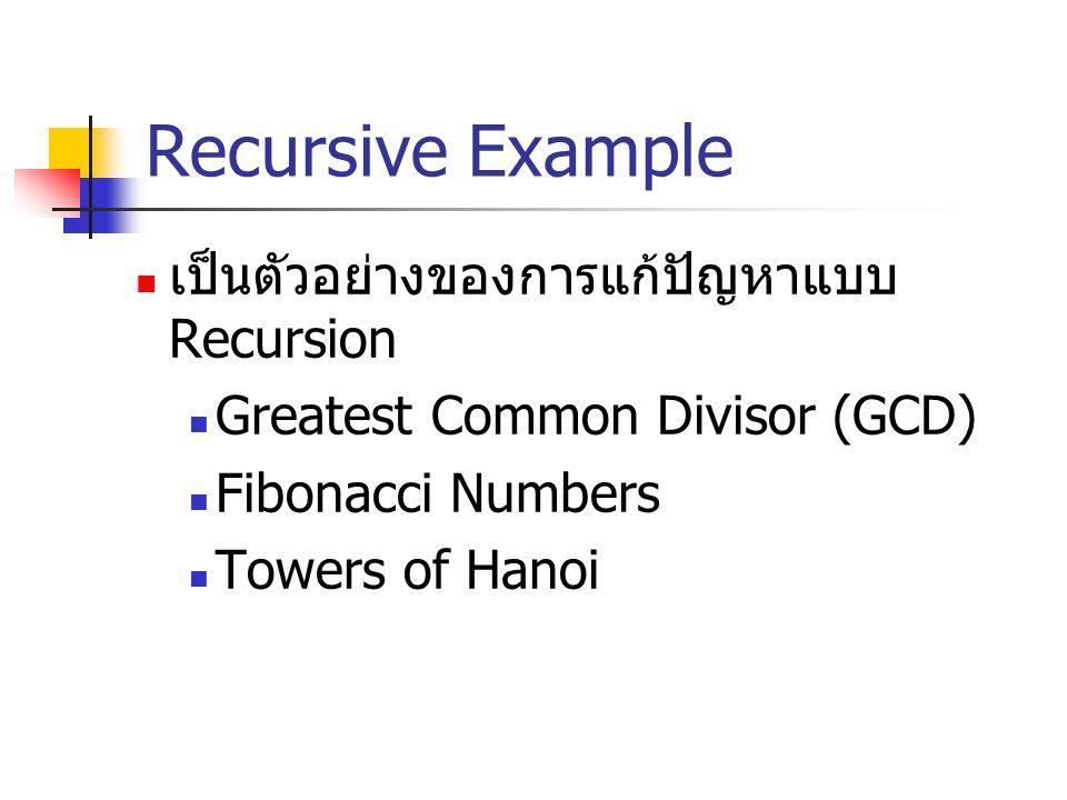Recursive Example เป็นตัวอย่างของการแก้ปัญหาแบบ Recursion Greatest Common Divisor (GCD) Fibonacci Numbers Towers of Hanoi