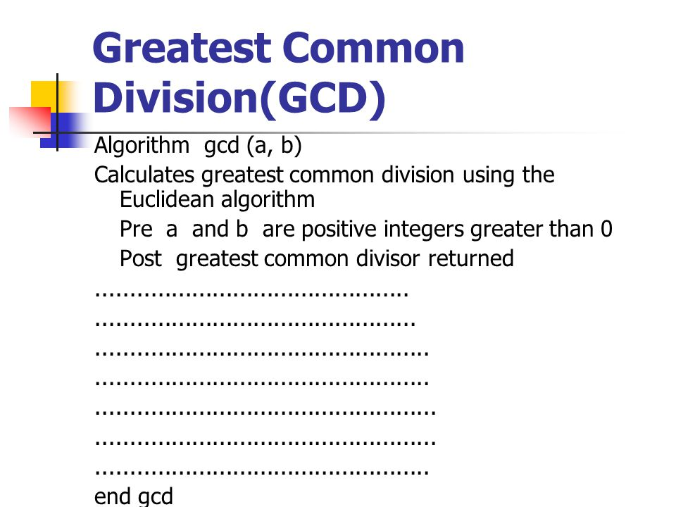 Greatest Common Division(GCD) Algorithm gcd (a, b) Calculates greatest common division using the Euclidean algorithm Pre a and b are positive integers greater than 0 Post greatest common divisor returned.................................................................................................................................................................................................................................................