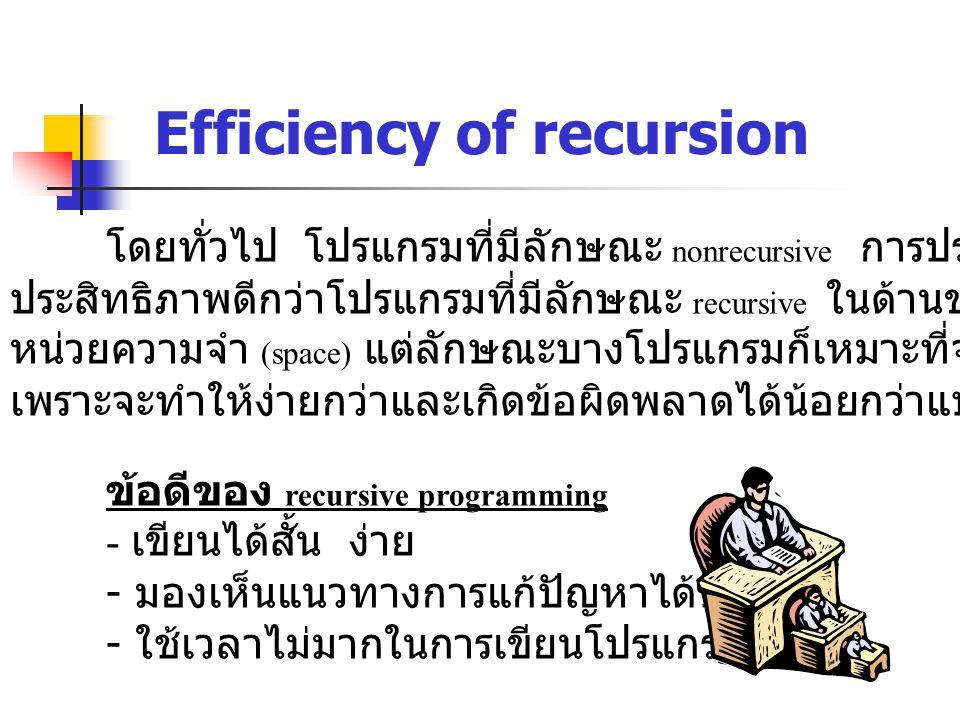 Efficiency of recursion โดยทั่วไป โปรแกรมที่มีลักษณะ nonrecursive การประมวลผลจะมี ประสิทธิภาพดีกว่าโปรแกรมที่มีลักษณะ recursive ในด้านของเวลาและพื้นที่ หน่วยความจำ (space) แต่ลักษณะบางโปรแกรมก็เหมาะที่จะเขียนแบบ recursive เพราะจะทำให้ง่ายกว่าและเกิดข้อผิดพลาดได้น้อยกว่าแบบ nonrecursive ข้อดีของ recursive programming - เขียนได้สั้น ง่าย - มองเห็นแนวทางการแก้ปัญหาได้ชัดเจน - ใช้เวลาไม่มากในการเขียนโปรแกรม