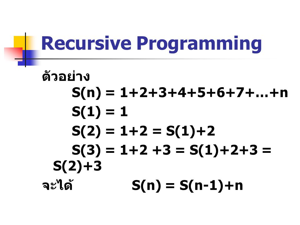 Recursive Programming ตัวอย่าง S(n) = 1+2+3+4+5+6+7+…+n S(1) = 1 S(2) = 1+2 = S(1)+2 S(3) = 1+2 +3 = S(1)+2+3 = S(2)+3 จะได้ S(n) = S(n-1)+n