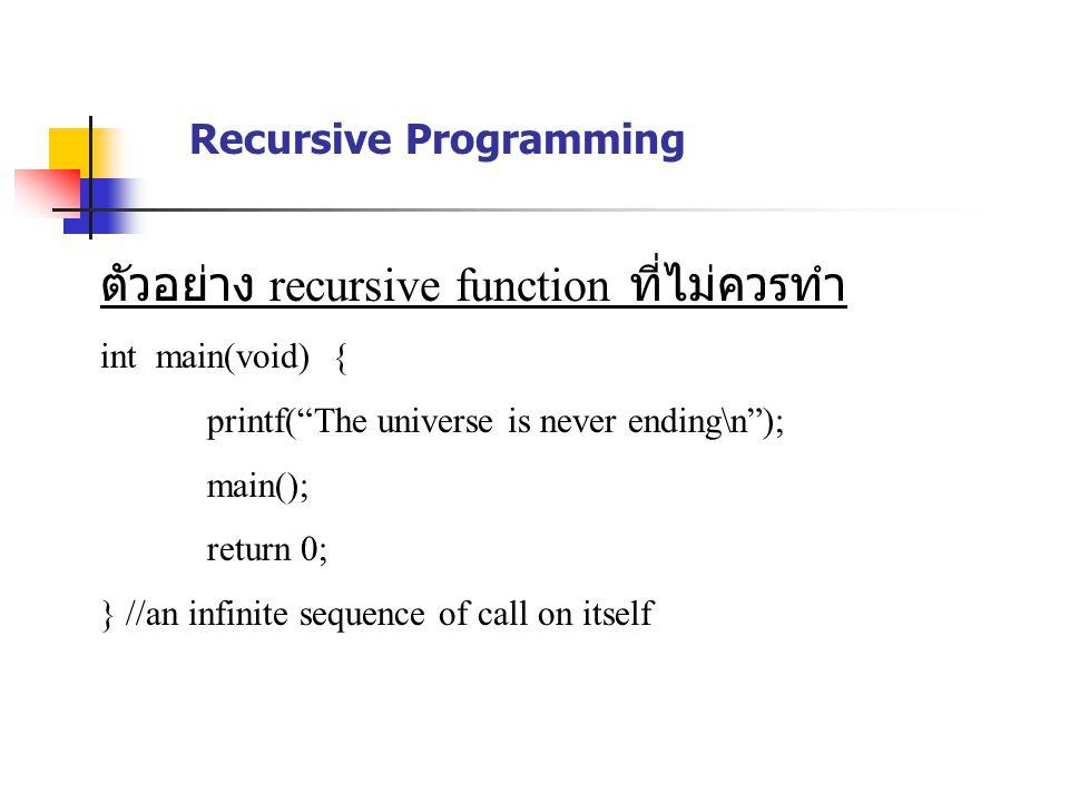 ตัวอย่าง recursive function ที่ไม่ควรทำ int main(void) { printf( The universe is never ending\n ); main(); return 0; } //an infinite sequence of call on itself Recursive Programming