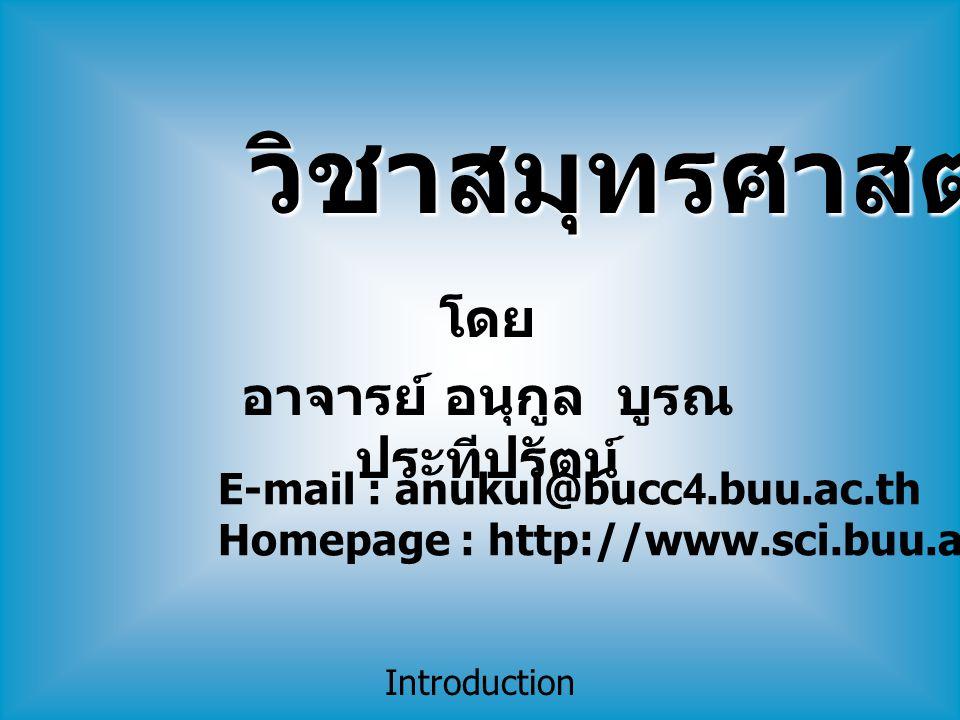 Introduction โดย อาจารย์ อนุกูล บูรณ ประทีปรัตน์ E-mail : anukul@bucc4.buu.ac.th Homepage : http://www.sci.buu.ac.th/~anukul วิชาสมุทรศาสตร์