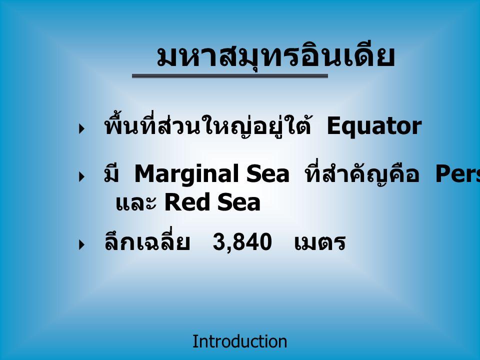Introduction  พื้นที่ส่วนใหญ่อยู่ใต้ Equator  มี Marginal Sea ที่สำคัญคือ Persian Gulf และ Red Sea  ลึกเฉลี่ย 3,840 เมตร มหาสมุทรอินเดีย