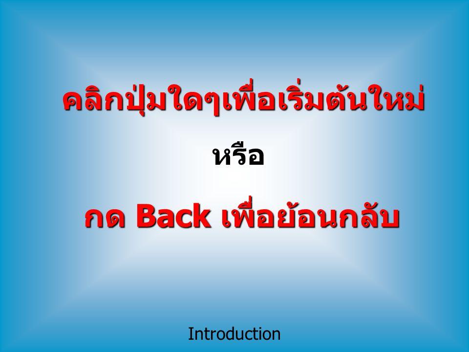 Introduction กด Back เพื่อย้อนกลับ คลิกปุ่มใดๆเพื่อเริ่มต้นใหม่ หรือ