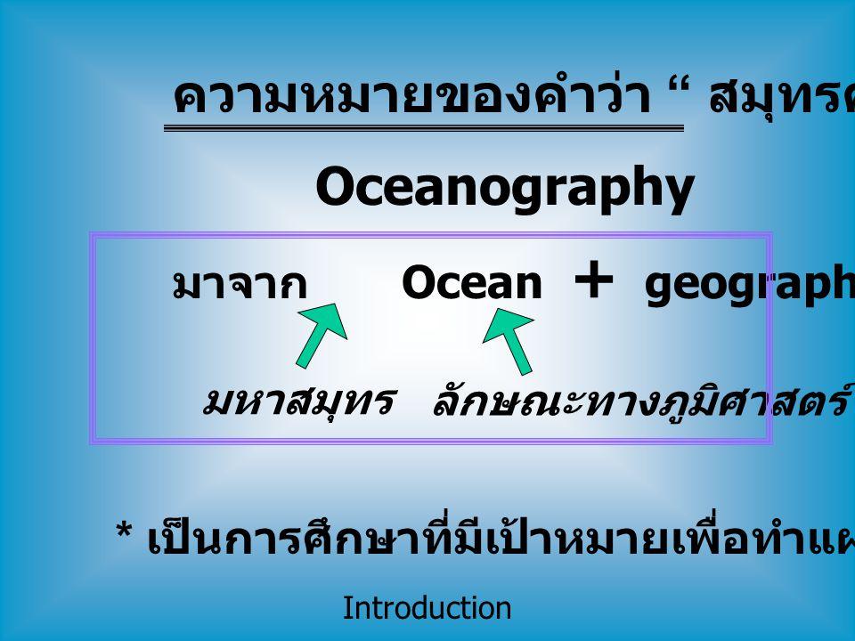 "Introduction มาจาก Ocean + geography มหาสมุทร ลักษณะทางภูมิศาสตร์ * เป็นการศึกษาที่มีเป้าหมายเพื่อทำแผนที่มหาสมุทร Oceanography ความหมายของคำว่า "" สมุ"
