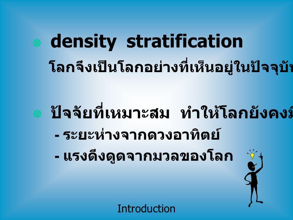 Introduction  density stratification โลกจึงเป็นโลกอย่างที่เห็นอยู่ในปัจจุบัน  ปัจจัยที่เหมาะสม ทำให้โลกยังคงมีน้ำอยู่จนทุกวันนี้ - ระยะห่างจากดวงอาท
