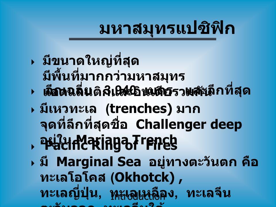 Introduction  มีขนาดใหญ่ที่สุด มีพื้นที่มากกว่ามหาสมุทร แอตแลนติกและอินเดียรวมกัน  ลึกเฉลี่ย 3,940 เมตร และลึกที่สุด  มีเหวทะเล (trenches) มาก จุดที่ลึกที่สุดชื่อ Challenger deep อยู่ใน Mariana Trench  Pacific Ring of Fires  มี Marginal Sea อยู่ทางตะวันตก คือ ทะเลโอโคส (Okhotck), ทะเลญี่ปุ่น, ทะเลเหลือง, ทะเลจีน ตะวันออก, ทะเลจีนใต้ มหาสมุทรแปซิฟิก