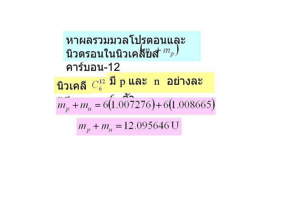 นิวเคลี ยส มี p และ n อย่างละ 6 ตัว หาผลรวมมวลโปรตอนและ นิวตรอนในนิวเคลียส คาร์บอน -12