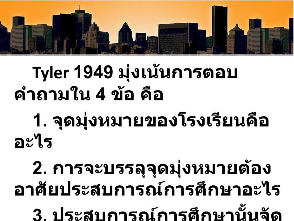 Tyler 1949 มุ่งเน้นการตอบ คำถามใน 4 ข้อ คือ 1. จุดมุ่งหมายของโรงเรียนคือ อะไร 2. การจะบรรลุจุดมุ่งหมายต้อง อาศัยประสบการณ์การศึกษาอะไร 3. ประสบการณ์กา