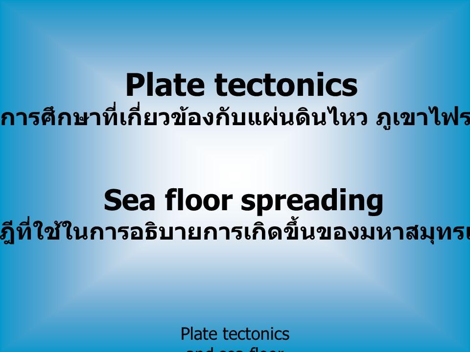 Plate tectonics and sea floor spreading Plate tectonics เป็นการศึกษาที่เกี่ยวข้องกับแผ่นดินไหว ภูเขาไฟระเบิด Sea floor spreading ทฤษฎีที่ใช้ในการอธิบา