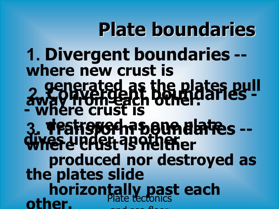 Plate boundaries 1. Divergent boundaries -- where new crust is generated as the plates pull away from each other. 2. Convergent boundaries - - where c
