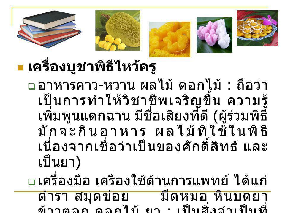 เครื่องบูชาพิธีไหว้ครู  อาหารคาว - หวาน ผลไม้ ดอกไม้ : ถือว่า เป็นการทำให้วิชาชีพเจริญขึ้น ความรู้ เพิ่มพูนแตกฉาน มีชื่อเสียงที่ดี ( ผู้ร่วมพิธี มักจ