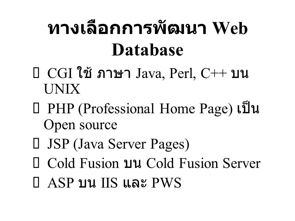 ทางเลือกการพัฒนา Web Database  CGI ใช้ ภาษา Java, Perl, C++ บน UNIX  PHP (Professional Home Page) เป็น Open source  JSP (Java Server Pages)  Cold Fusion บน Cold Fusion Server  ASP บน IIS และ PWS