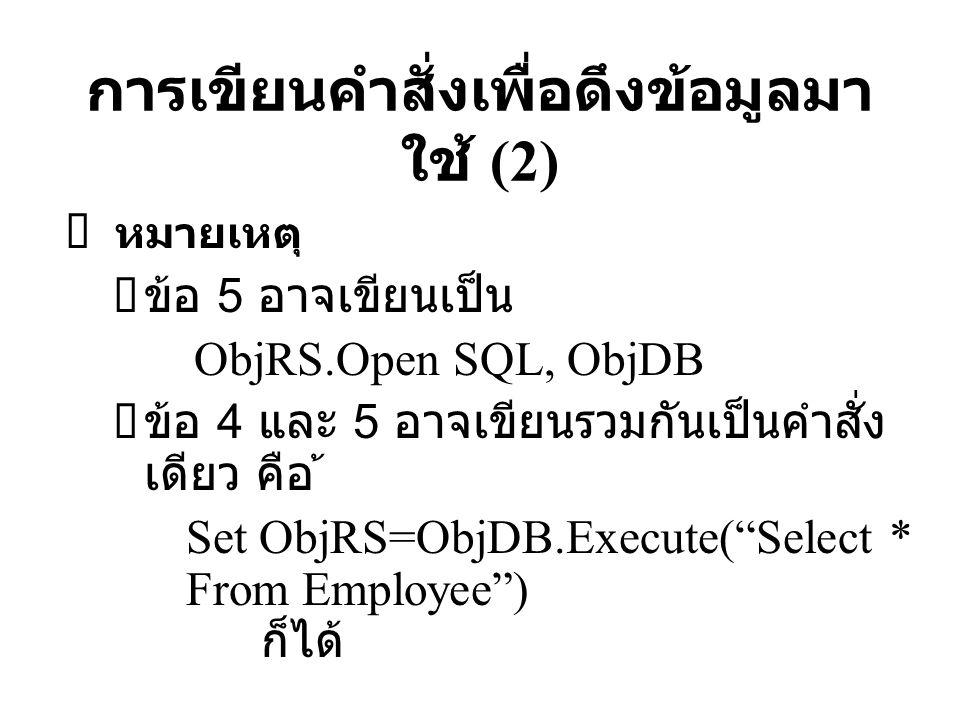 การเขียนคำสั่งเพื่อดึงข้อมูลมา ใช้ (2)  หมายเหตุ  ข้อ 5 อาจเขียนเป็น ObjRS.Open SQL, ObjDB  ข้อ 4 และ 5 อาจเขียนรวมกันเป็นคำสั่ง เดียว คือ ้ Set Ob
