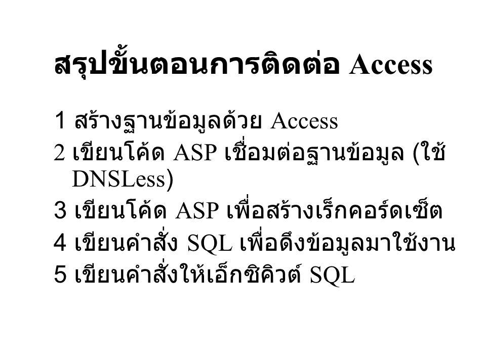 ตัวอย่างโปรแกรมเชื่อมต่อ ฐานข้อมูล <% ติดต่อฐานข้อมูล ด้วย ObjDB ใช้เมธอด Open เพื่อติดต่อฐานข้อมูล Microsoft Access โดยใช้ DSN ชื่อ Bookshop Set ObjDB=Server.CreateObject( ADODB.Connection ) ObjDB.Open DRIVER={Microsoft Access Driver (*.mdb)}; DBQ= & Server.mappath( bookshop.mdb ) ออปเจ็กต์ Recordset ชื่อ ObjRS โดยออบเจกต์ ObjRS จะดึงข้อมูลจาก ObjDB โดยอยู่ภายใต้ เงื่อนไขคำสั่ง Sql Sql= Select * From Book Set ObjRS=Server.CreateObject( ADODB.Recordset ) Set ObjRS = ObjDB.Execute (Sql) ……..