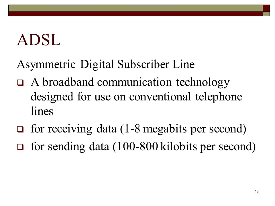 18 ADSL Asymmetric Digital Subscriber Line  A broadband communication technology designed for use on conventional telephone lines  for receiving dat