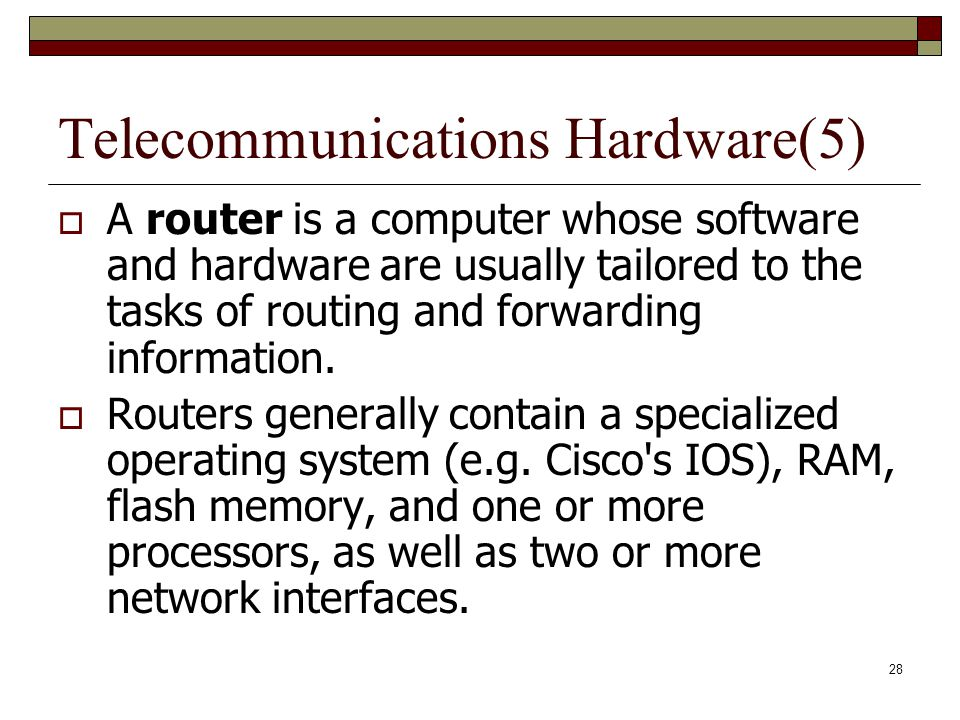 28 Telecommunications Hardware(5)  A router is a computer whose software and hardware are usually tailored to the tasks of routing and forwarding inf