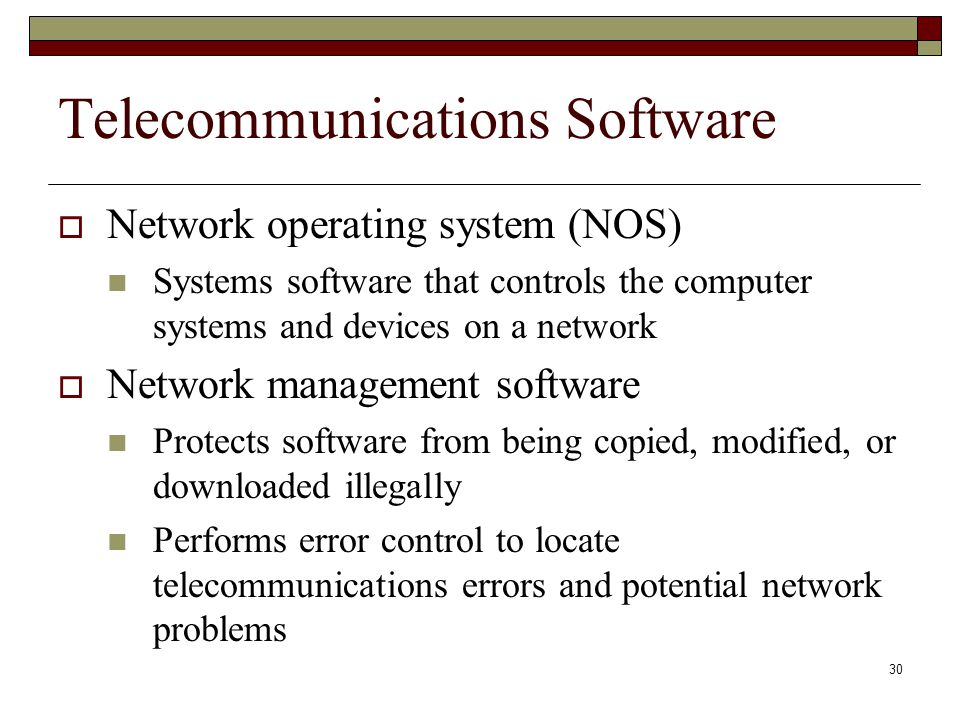 30 Telecommunications Software  Network operating system (NOS) Systems software that controls the computer systems and devices on a network  Network