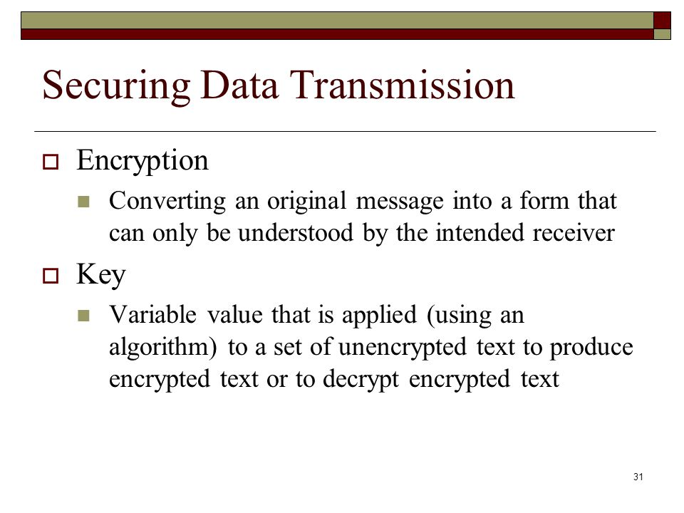 31 Securing Data Transmission  Encryption Converting an original message into a form that can only be understood by the intended receiver  Key Varia
