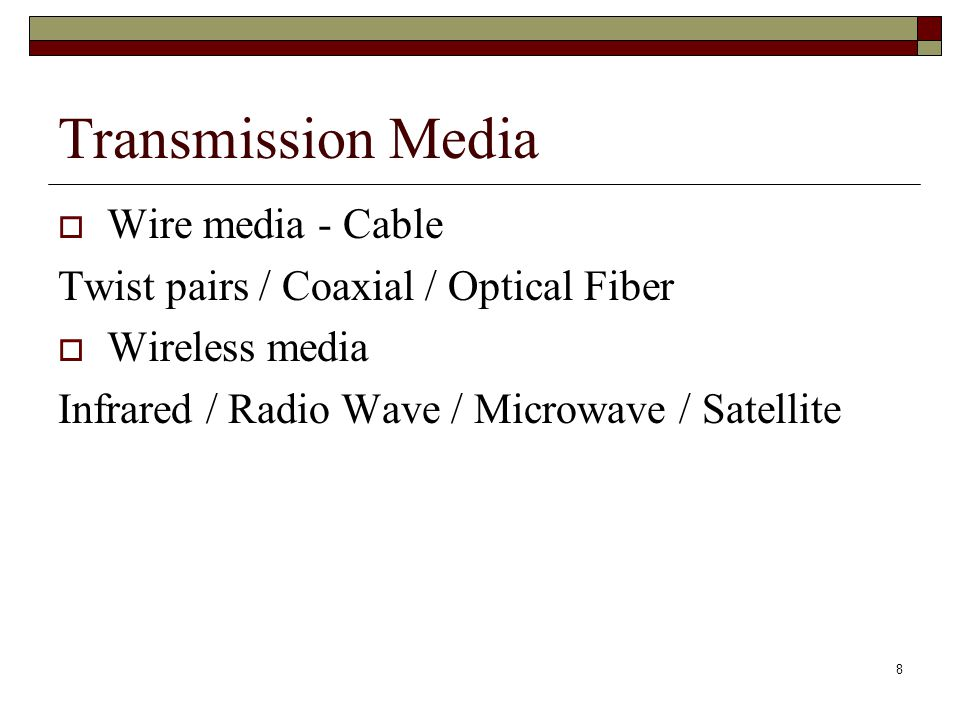 8 Transmission Media  Wire media - Cable Twist pairs / Coaxial / Optical Fiber  Wireless media Infrared / Radio Wave / Microwave / Satellite