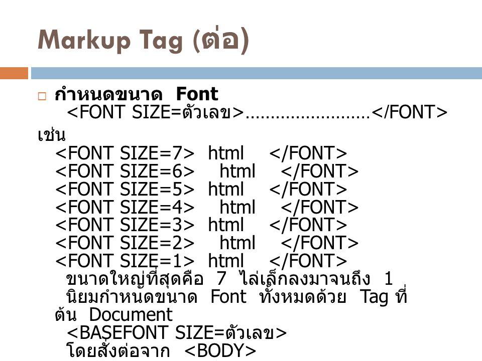 Markup Tag ( ต่อ )  กำหนดขนาด Font ……………………. เช่น html html html html html html html ขนาดใหญ่ที่สุดคือ 7 ไล่เล็กลงมาจนถึง 1 นิยมกำหนดขนาด Font ทั้งหม