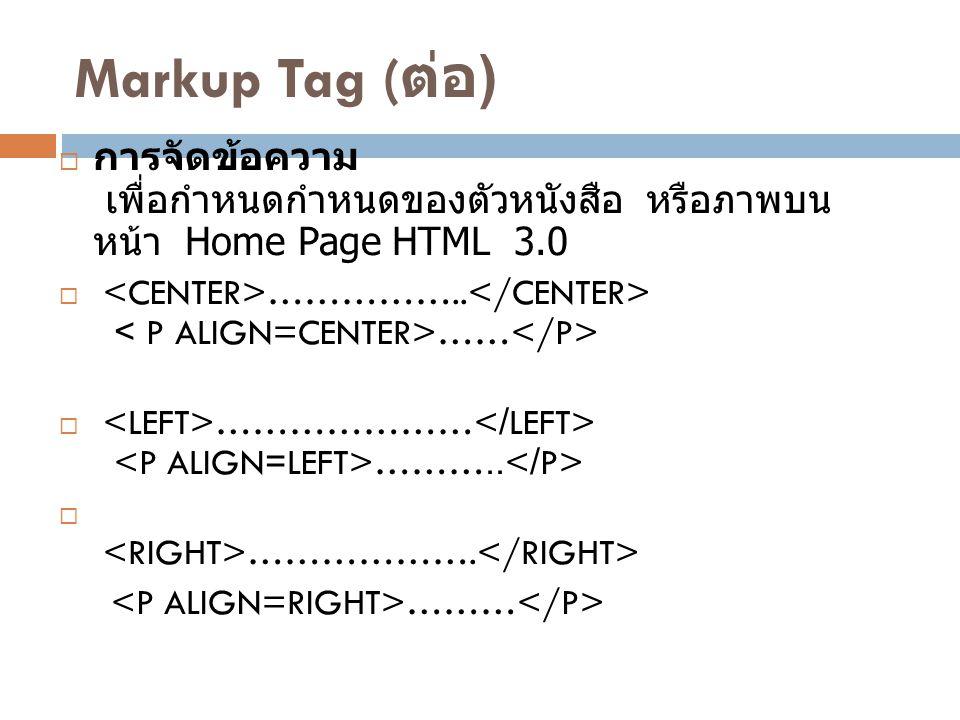 Markup Tag ( ต่อ )  การจัดข้อความ เพื่อกำหนดกำหนดของตัวหนังสือ หรือภาพบน หน้า Home Page HTML 3.0  …………….. ……  ………………… ………..  ………………. ………