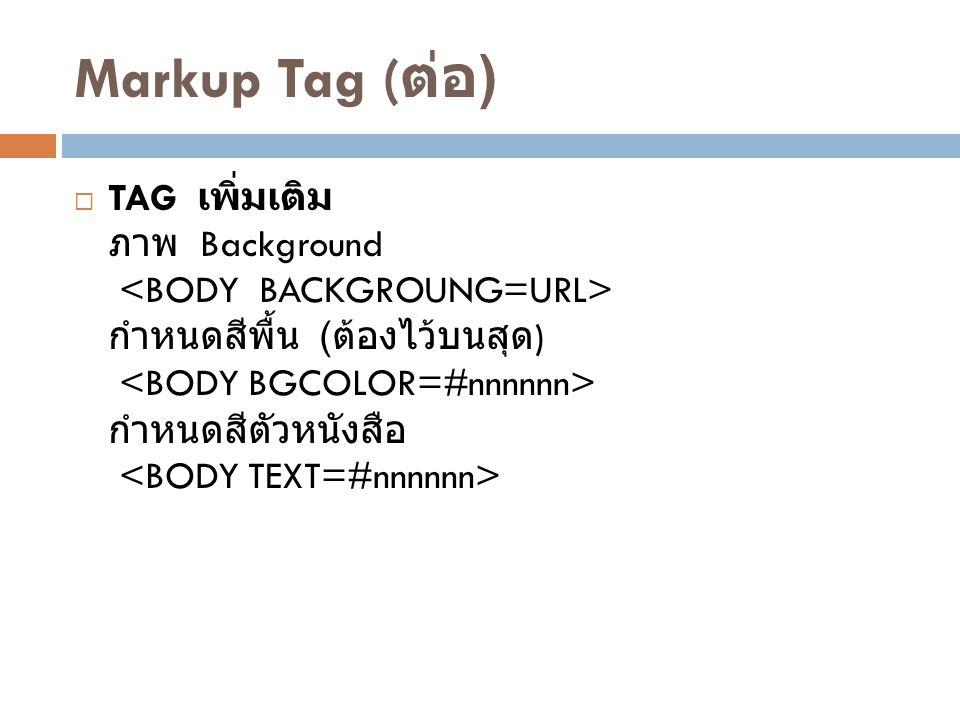Markup Tag ( ต่อ )  TAG เพิ่มเติม ภาพ Background กำหนดสีพื้น ( ต้องไว้บนสุด ) กำหนดสีตัวหนังสือ