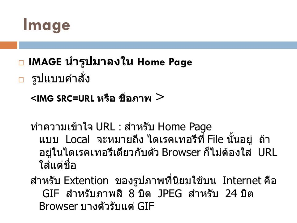 Image  IMAGE นำรูปมาลงใน Home Page  รูปแบบคำสั่ง ทำความเข้าใจ URL : สำหรับ Home Page แบบ Local จะหมายถึง ไดเรคเทอรีที่ File นั้นอยู่ ถ้า อยู่ในไดเรค