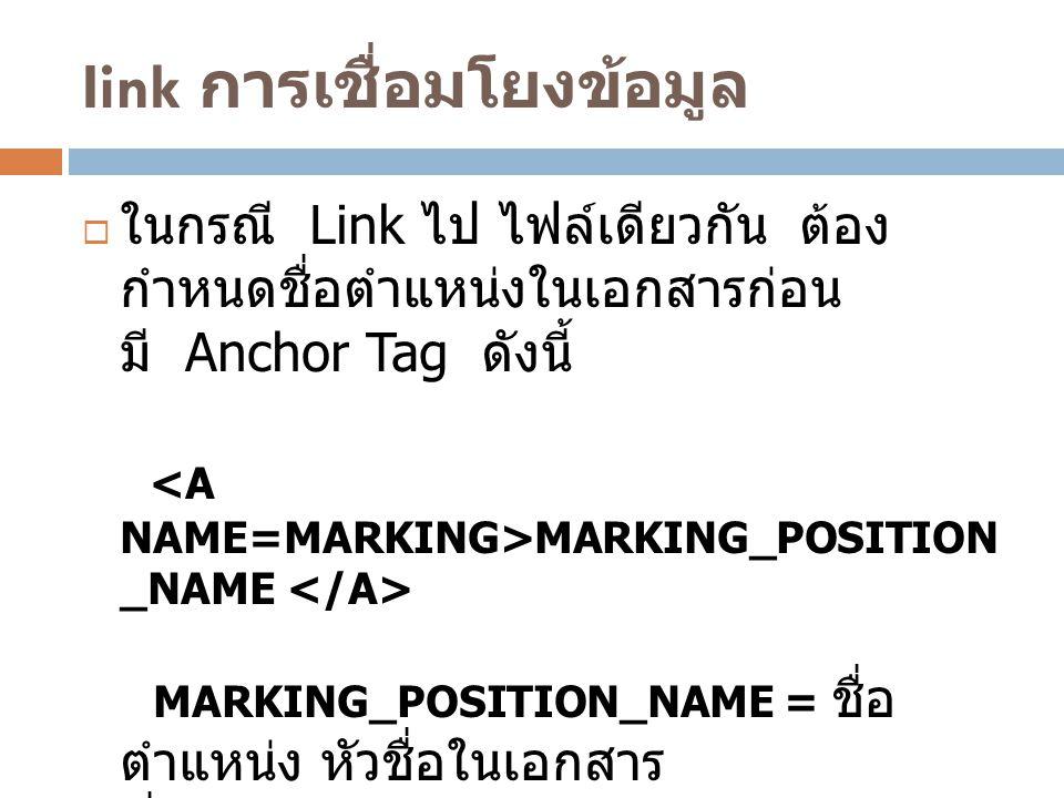Iink การเชื่อมโยงข้อมูล  ในกรณี Link ไป ไฟล์เดียวกัน ต้อง กำหนดชื่อตำแหน่งในเอกสารก่อน มี Anchor Tag ดังนี้ MARKING_POSITION _NAME MARKING_POSITION_N