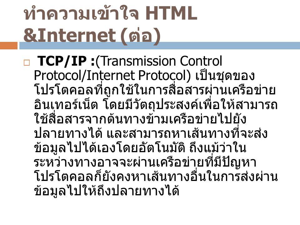ทำความเข้าใจ HTML &Internet ( ต่อ )  TCP/IP :(Transmission Control Protocol/Internet Protocol) เป็นชุดของ โปรโตคอลที่ถูกใช้ในการสื่อสารผ่านเครือข่าย