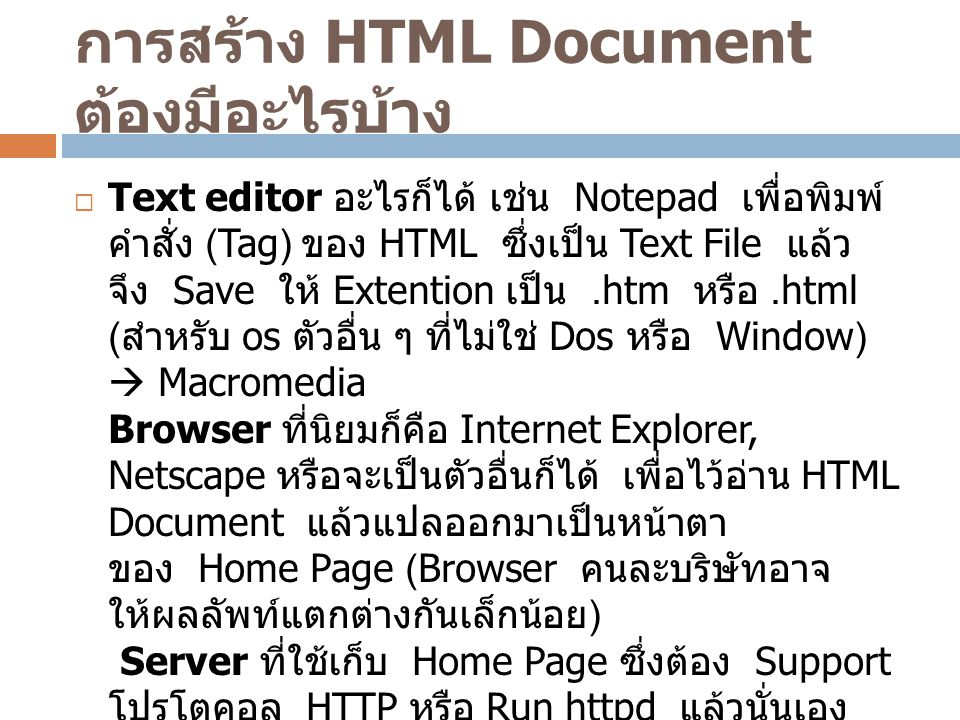 การสร้าง HTML Document ต้องมีอะไรบ้าง  Text editor อะไรก็ได้ เช่น Notepad เพื่อพิมพ์ คำสั่ง (Tag) ของ HTML ซึ่งเป็น Text File แล้ว จึง Save ให้ Exten