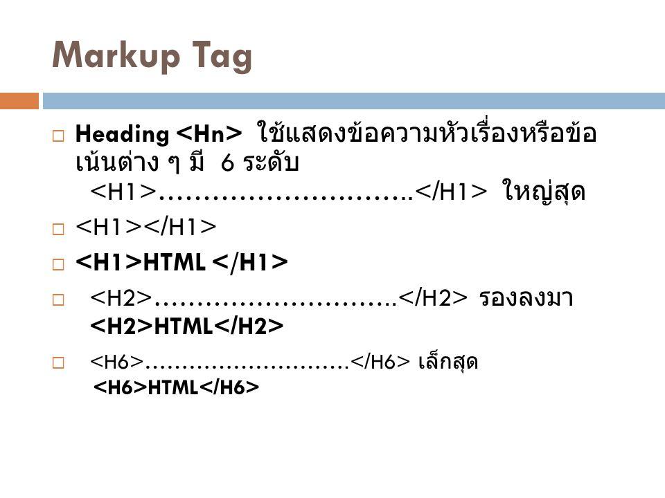 Markup Tag  Heading ใช้แสดงข้อความหัวเรื่องหรือข้อ เน้นต่าง ๆ มี 6 ระดับ ……………………….. ใหญ่สุด   HTML  ……………………….. รองลงมา HTML  ………………………. เล็กสุด