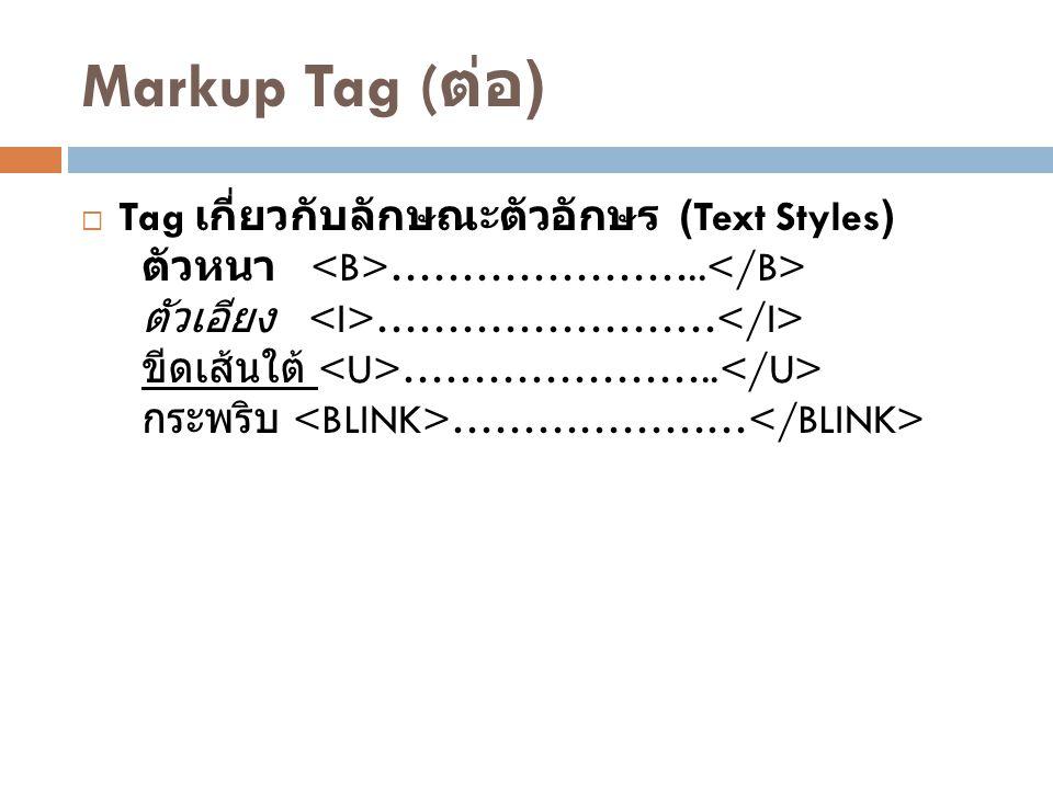Markup Tag ( ต่อ )  Tag เกี่ยวกับลักษณะตัวอักษร (Text Styles) ตัวหนา ………………….. ตัวเอียง …………………… ขีดเส้นใต้ ………………….. กระพริบ …………………