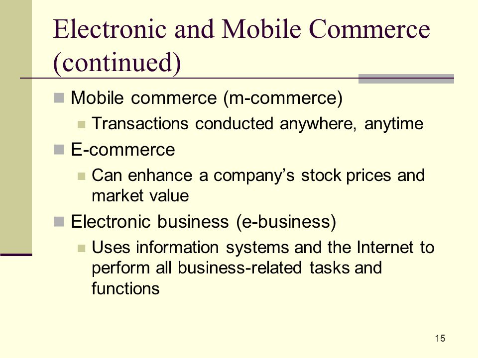 Electronic and Mobile Commerce (continued) Mobile commerce (m-commerce) Transactions conducted anywhere, anytime E-commerce Can enhance a company's stock prices and market value Electronic business (e-business) Uses information systems and the Internet to perform all business-related tasks and functions 15