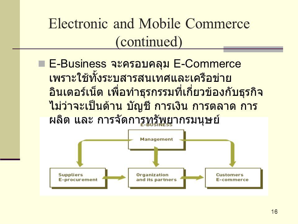 16 Electronic and Mobile Commerce (continued) E-Business จะครอบคลุม E-Commerce เพราะใช้ทั้งระบสารสนเทศและเครือข่าย อินเตอร์เน็ต เพื่อทำธุรกรรมที่เกี่ย