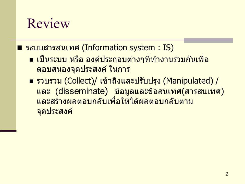 Review ระบบสารสนเทศ (Information system : IS) เป็นระบบ หรือ องค์ประกอบต่างๆที่ทำงานร่วมกันเพื่อ ตอบสนองจุดประสงค์ ในการ รวบรวม (Collect)/ เข้าถึงและปร