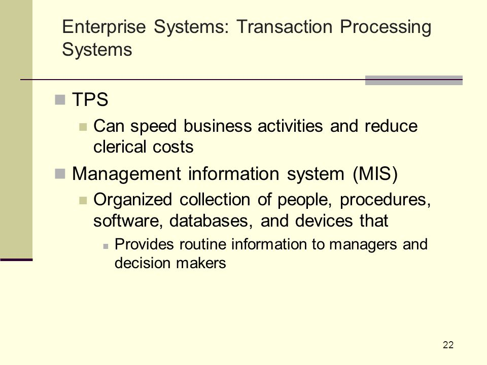 TPS Can speed business activities and reduce clerical costs Management information system (MIS) Organized collection of people, procedures, software, databases, and devices that Provides routine information to managers and decision makers 22 Enterprise Systems: Transaction Processing Systems