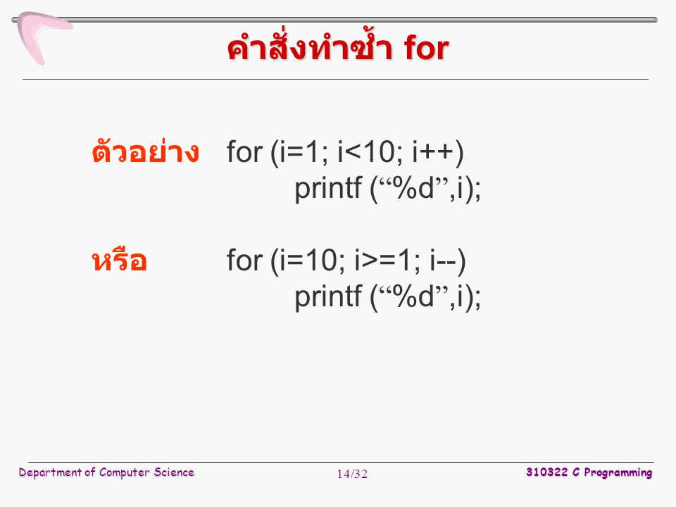 "Department of Computer Science 310322 C Programming 14/32 ตัวอย่าง for (i=1; i<10; i++) printf ( "" %d "",i); หรือ for (i=10; i>=1; i--) printf ( "" %d """