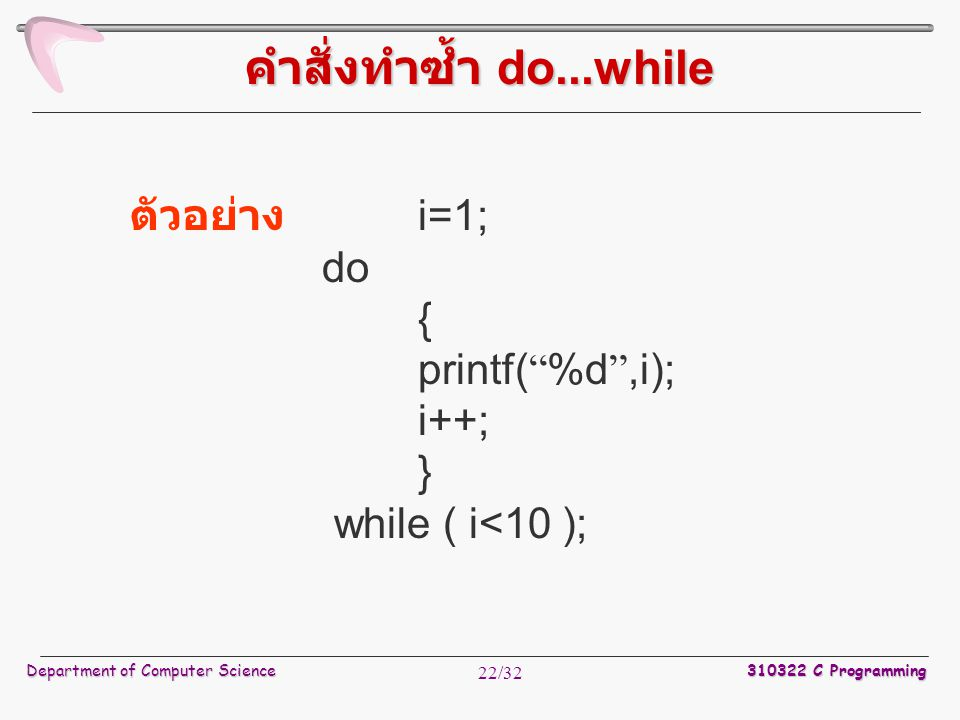 "Department of Computer Science 310322 C Programming 22/32 ตัวอย่าง i=1; do { printf( "" %d "",i); i++; } while ( i<10 ); คำสั่งทำซ้ำ do...while"