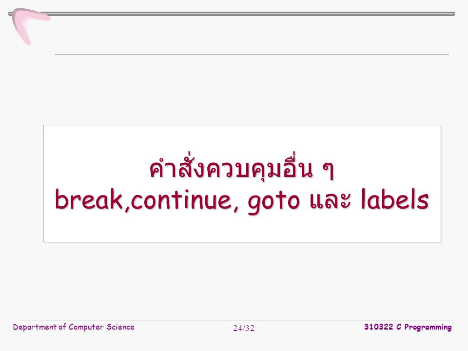 Department of Computer Science 310322 C Programming 24/32 คำสั่งควบคุมอื่น ๆ break,continue, goto และ labels