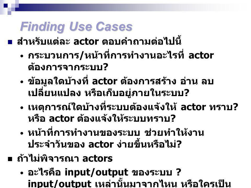 Finding Use Cases สำหรับแต่ละ actor ตอบคำถามต่อไปนี้ กระบวนการ / หน้าที่การทำงานอะไรที่ actor ต้องการจากระบบ .